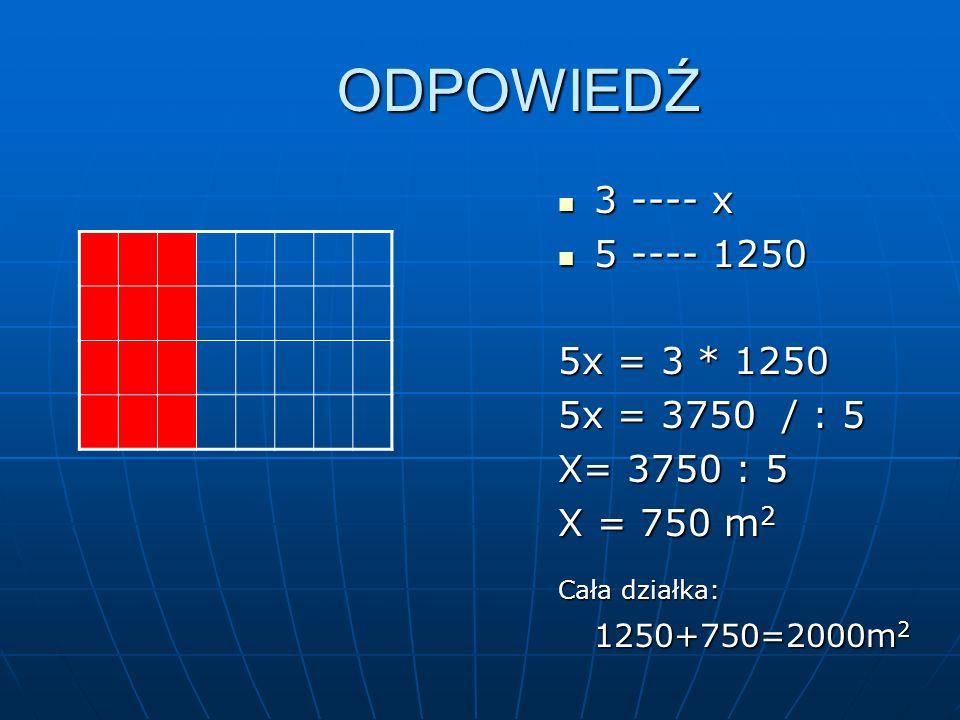 ODPOWIEDŹ 3 ---- x 3 ---- x 5 ---- 1250 5 ---- 1250 5x = 3 * 1250 5x = 3750 / : 5 X= 3750 : 5 X = 750 m 2 Cała działka: 1250+750=2000m 2