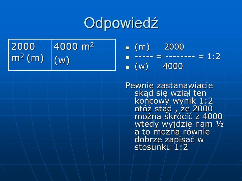Odpowiedź 2000 m 2 (m) 4000 m 2 (w) (m) 2000 (m) 2000 ----- = -------- = 1:2 ----- = -------- = 1:2 (w) 4000 (w) 4000 Pewnie zastanawiacie skąd się wziął ten końcowy wynik 1:2 otóż stąd, że 2000 można skrócić z 4000 wtedy wyjdzie nam ½ a to można równie dobrze zapisać w stosunku 1:2