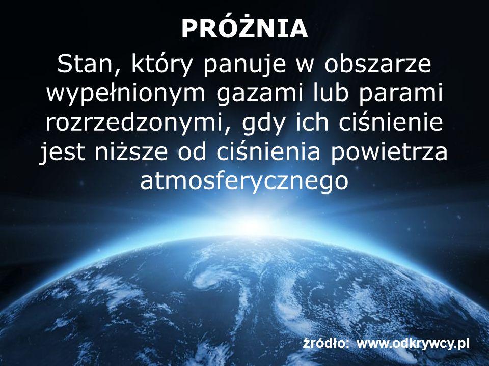 PRÓŻNIA Stan, który panuje w obszarze wypełnionym gazami lub parami rozrzedzonymi, gdy ich ciśnienie jest niższe od ciśnienia powietrza atmosferycznego źródło: www.odkrywcy.pl