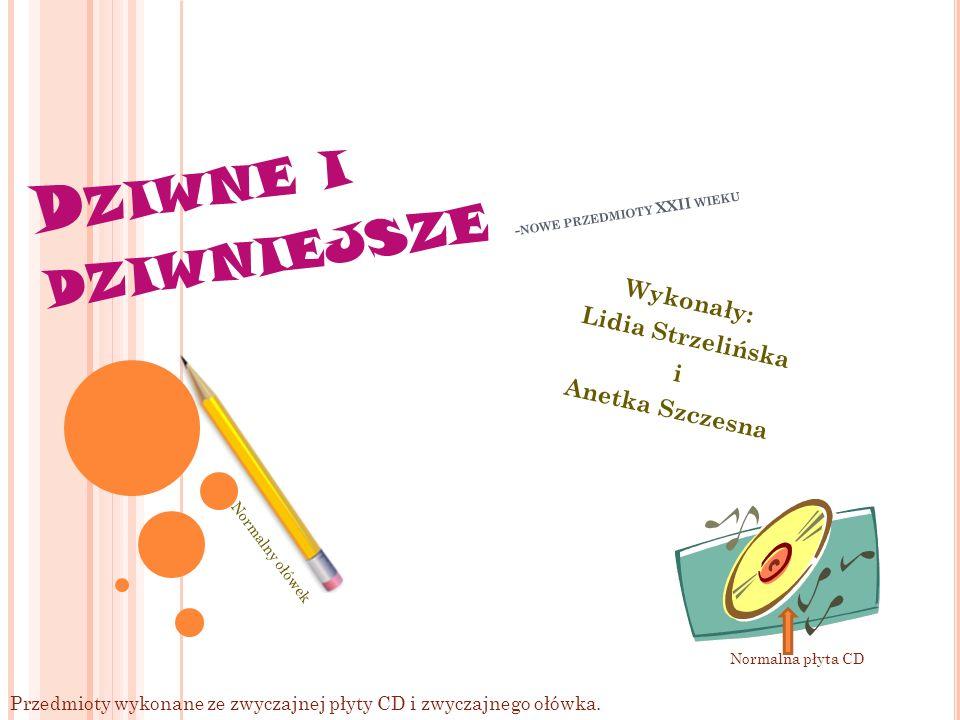 D ZIWNE I DZIWNIEJSZE - NOWE PRZEDMIOTY XXII WIEKU Wykonały: Lidia Strzelińska i Anetka Szczesna Przedmioty wykonane ze zwyczajnej płyty CD i zwyczajnego ołówka.