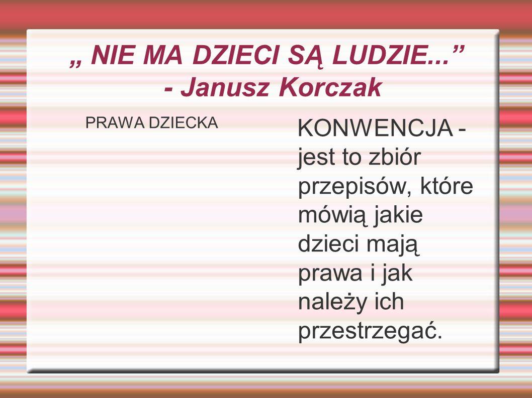 """"""" NIE MA DZIECI SĄ LUDZIE... - Janusz Korczak PRAWA DZIECKA KONWENCJA - jest to zbiór przepisów, które mówią jakie dzieci mają prawa i jak należy ich przestrzegać."""