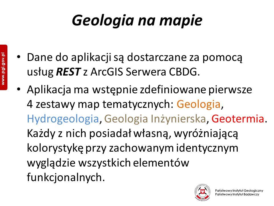 Państwowy Instytut Geologiczny Państwowy Instytut Badawczy www.pgi.gov.pl Geologia na mapie Dane do aplikacji są dostarczane za pomocą usług REST z ArcGIS Serwera CBDG.