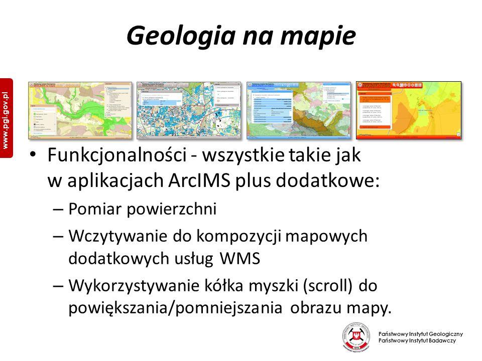 Państwowy Instytut Geologiczny Państwowy Instytut Badawczy www.pgi.gov.pl Geologia na mapie Funkcjonalności - wszystkie takie jak w aplikacjach ArcIMS plus dodatkowe: – Pomiar powierzchni – Wczytywanie do kompozycji mapowych dodatkowych usług WMS – Wykorzystywanie kółka myszki (scroll) do powiększania/pomniejszania obrazu mapy.