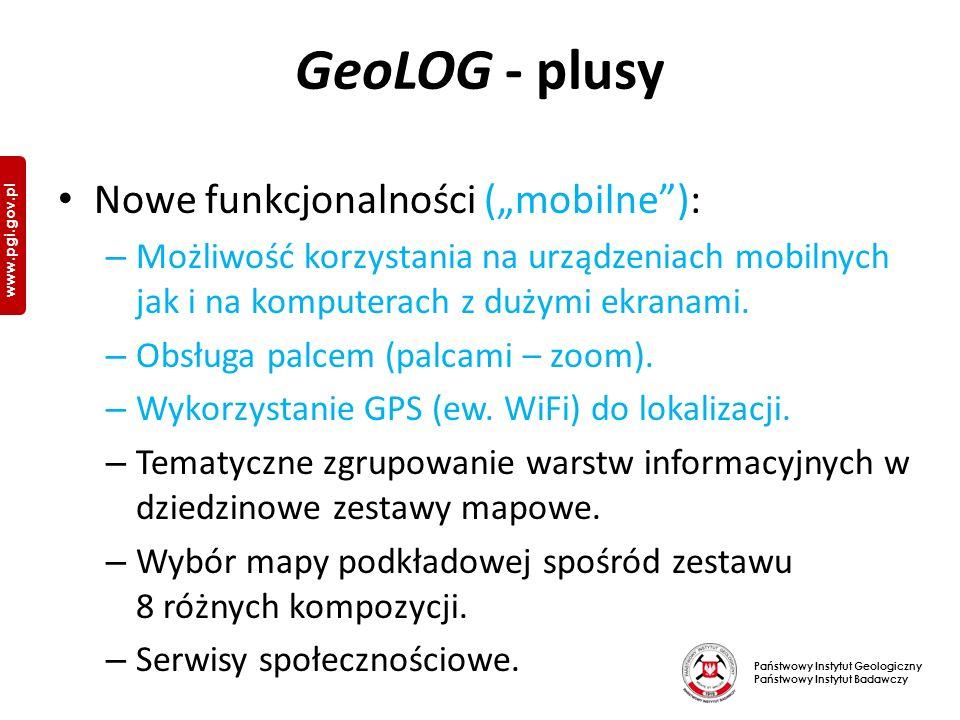 """Państwowy Instytut Geologiczny Państwowy Instytut Badawczy www.pgi.gov.pl GeoLOG - plusy Nowe funkcjonalności (""""mobilne ): – Możliwość korzystania na urządzeniach mobilnych jak i na komputerach z dużymi ekranami."""