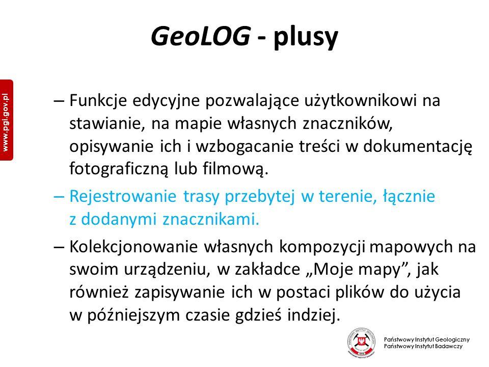 Państwowy Instytut Geologiczny Państwowy Instytut Badawczy www.pgi.gov.pl GeoLOG - plusy – Funkcje edycyjne pozwalające użytkownikowi na stawianie, na mapie własnych znaczników, opisywanie ich i wzbogacanie treści w dokumentację fotograficzną lub filmową.