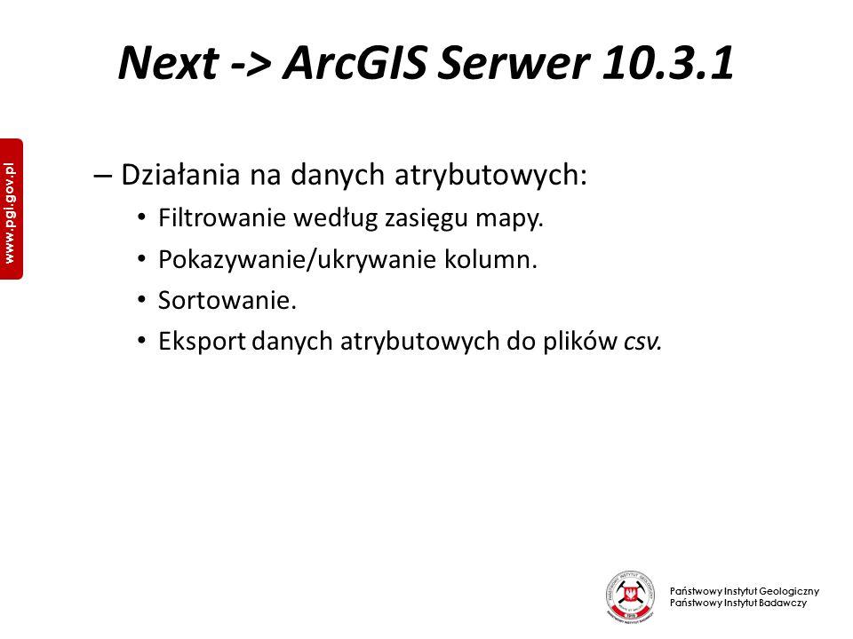 Państwowy Instytut Geologiczny Państwowy Instytut Badawczy www.pgi.gov.pl Next -> ArcGIS Serwer 10.3.1 – Działania na danych atrybutowych: Filtrowanie według zasięgu mapy.