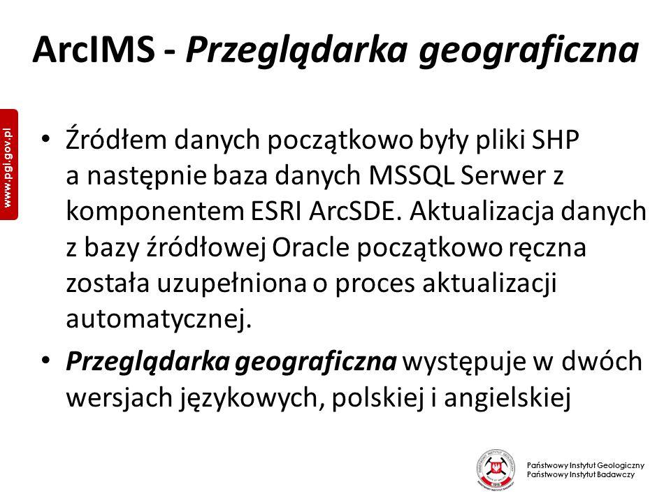 Państwowy Instytut Geologiczny Państwowy Instytut Badawczy www.pgi.gov.pl ArcIMS - Przeglądarka geograficzna Źródłem danych początkowo były pliki SHP a następnie baza danych MSSQL Serwer z komponentem ESRI ArcSDE.