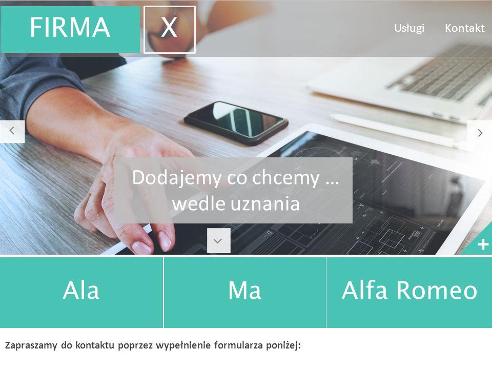 Dodajemy co chcemy … wedle uznania + AlaMaAlfa Romeo Zapraszamy do kontaktu poprzez wypełnienie formularza poniżej: Usługi Kontakt FIRMA X