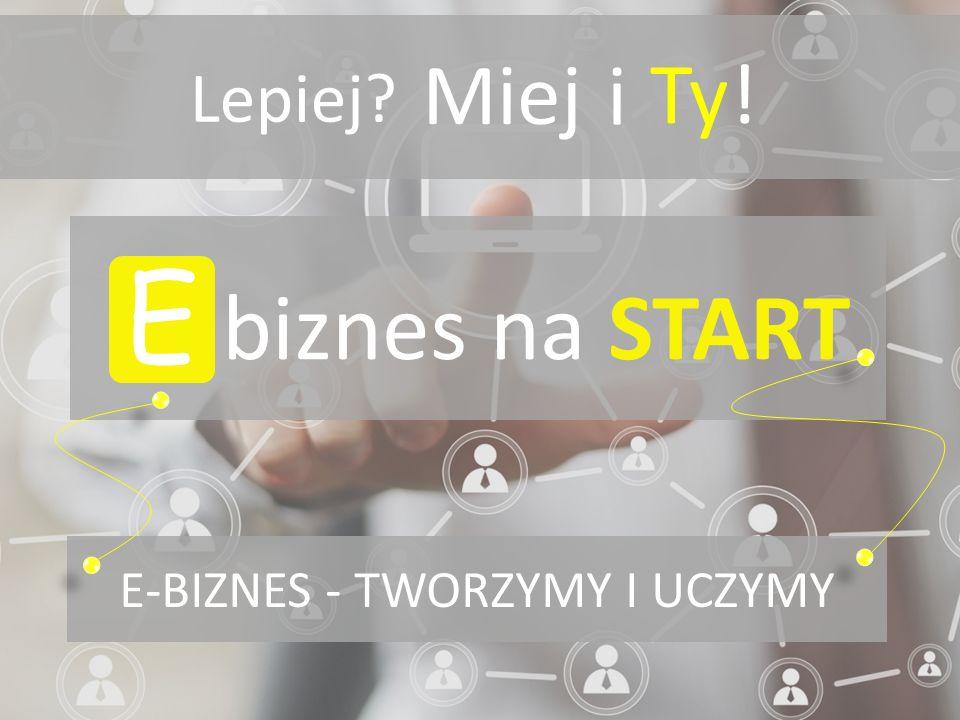 Lepiej? Miej E-BIZNES - TWORZYMY I UCZYMY E biznes na START i Ty!