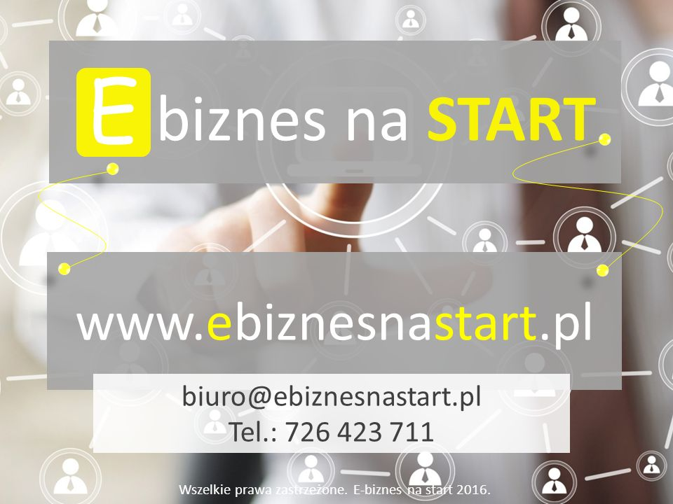 E www.ebiznesnastart.pl Wszelkie prawa zastrzeżone. E-biznes na start 2016. biuro@ebiznesnastart.pl Tel.: 726 423 711