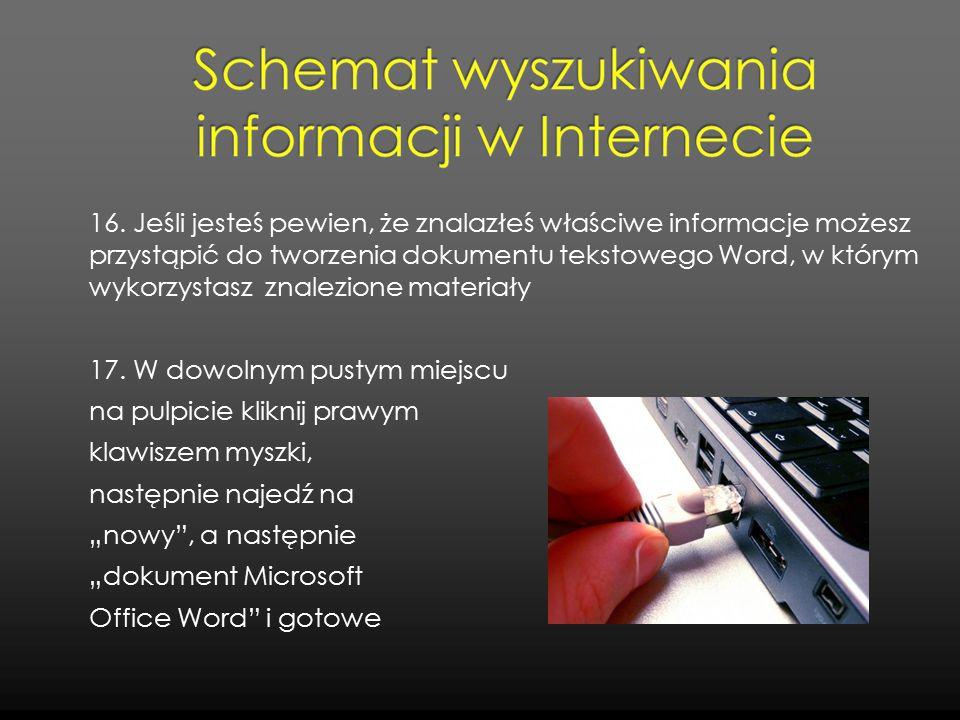 16. Jeśli jesteś pewien, że znalazłeś właściwe informacje możesz przystąpić do tworzenia dokumentu tekstowego Word, w którym wykorzystasz znalezione m