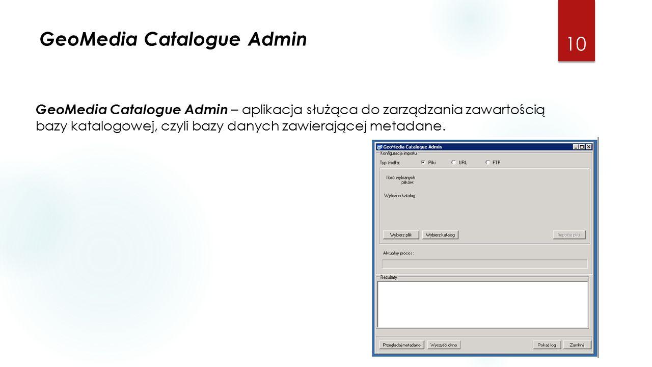 GeoMedia Catalogue Admin 10 GeoMedia Catalogue Admin – aplikacja służąca do zarządzania zawartością bazy katalogowej, czyli bazy danych zawierającej metadane.