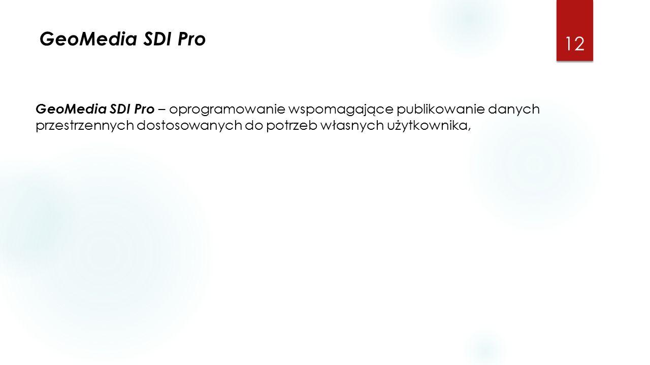 GeoMedia SDI Pro 12 GeoMedia SDI Pro – oprogramowanie wspomagające publikowanie danych przestrzennych dostosowanych do potrzeb własnych użytkownika,