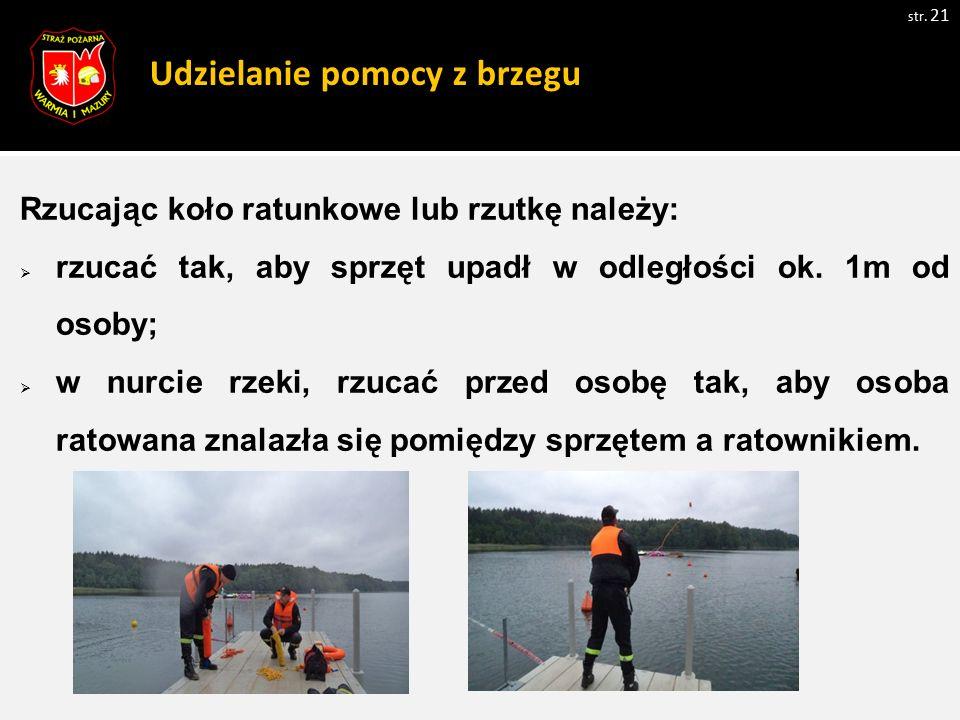 Udzielanie pomocy z brzegu Rzucając koło ratunkowe lub rzutkę należy:  rzucać tak, aby sprzęt upadł w odległości ok.