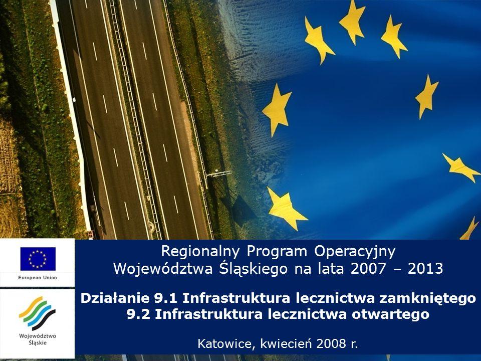 Regionalny Program Operacyjny Województwa Śląskiego na lata 2007 – 2013 Działanie 9.1 Infrastruktura lecznictwa zamkniętego 9.2 Infrastruktura lecznictwa otwartego Katowice, kwiecień 2008 r.