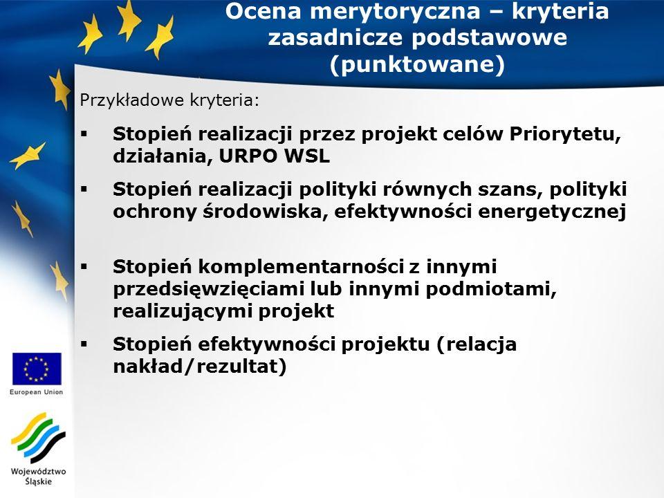Przykładowe kryteria:  Stopień realizacji przez projekt celów Priorytetu, działania, URPO WSL  Stopień realizacji polityki równych szans, polityki ochrony środowiska, efektywności energetycznej  Stopień komplementarności z innymi przedsięwzięciami lub innymi podmiotami, realizującymi projekt  Stopień efektywności projektu (relacja nakład/rezultat) Ocena merytoryczna – kryteria zasadnicze podstawowe (punktowane)