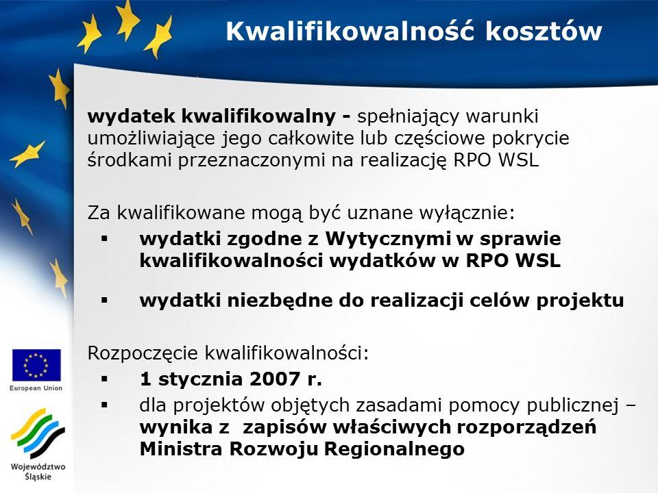 Kwalifikowalność kosztów wydatek kwalifikowalny - spełniający warunki umożliwiające jego całkowite lub częściowe pokrycie środkami przeznaczonymi na realizację RPO WSL Za kwalifikowane mogą być uznane wyłącznie:  wydatki zgodne z Wytycznymi w sprawie kwalifikowalności wydatków w RPO WSL  wydatki niezbędne do realizacji celów projektu Rozpoczęcie kwalifikowalności:  1 stycznia 2007 r.