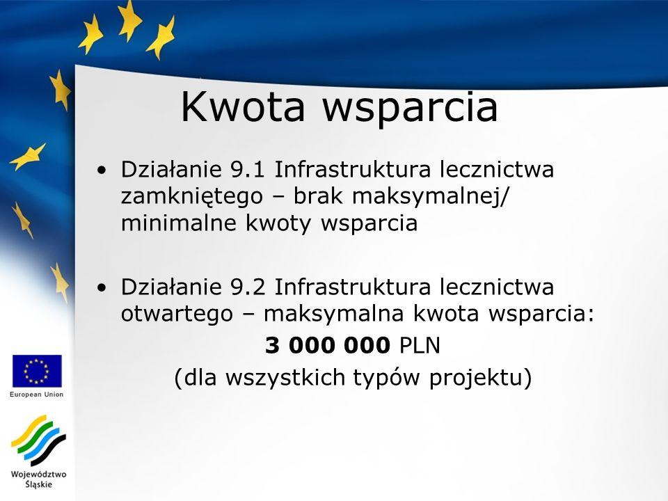 Kwota wsparcia Działanie 9.1 Infrastruktura lecznictwa zamkniętego – brak maksymalnej/ minimalne kwoty wsparcia Działanie 9.2 Infrastruktura lecznictwa otwartego – maksymalna kwota wsparcia: 3 000 000 PLN (dla wszystkich typów projektu)