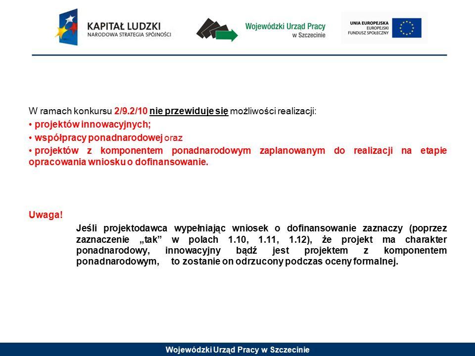 Wojewódzki Urząd Pracy w Szczecinie W ramach konkursu 2/9.2/10 nie przewiduje się możliwości realizacji: projektów innowacyjnych; współpracy ponadnarodowej oraz projektów z komponentem ponadnarodowym zaplanowanym do realizacji na etapie opracowania wniosku o dofinansowanie.