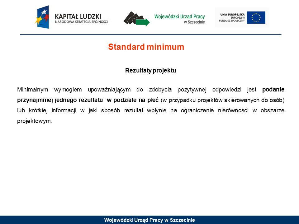 Wojewódzki Urząd Pracy w Szczecinie Standard minimum Rezultaty projektu Minimalnym wymogiem upoważniającym do zdobycia pozytywnej odpowiedzi jest podanie przynajmniej jednego rezultatu w podziale na płeć (w przypadku projektów skierowanych do osób) lub krótkiej informacji w jaki sposób rezultat wpłynie na ograniczenie nierówności w obszarze projektowym.