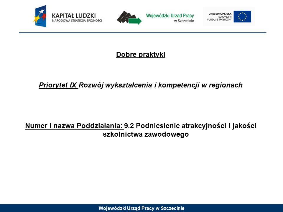 Wojewódzki Urząd Pracy w Szczecinie Dobre praktyki Priorytet IX Rozwój wykształcenia i kompetencji w regionach Numer i nazwa Poddziałania: 9.2 Podniesienie atrakcyjności i jakości szkolnictwa zawodowego