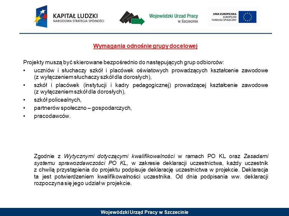 Wojewódzki Urząd Pracy w Szczecinie Wymagania odnośnie grupy docelowej Projekty muszą być skierowane bezpośrednio do następujących grup odbiorców: uczniów i słuchaczy szkół i placówek oświatowych prowadzących kształcenie zawodowe (z wyłączeniem słuchaczy szkół dla dorosłych), szkół i placówek (instytucji i kadry pedagogicznej) prowadzącej kształcenie zawodowe (z wyłączeniem szkół dla dorosłych), szkół policealnych, partnerów społeczno – gospodarczych, pracodawców.