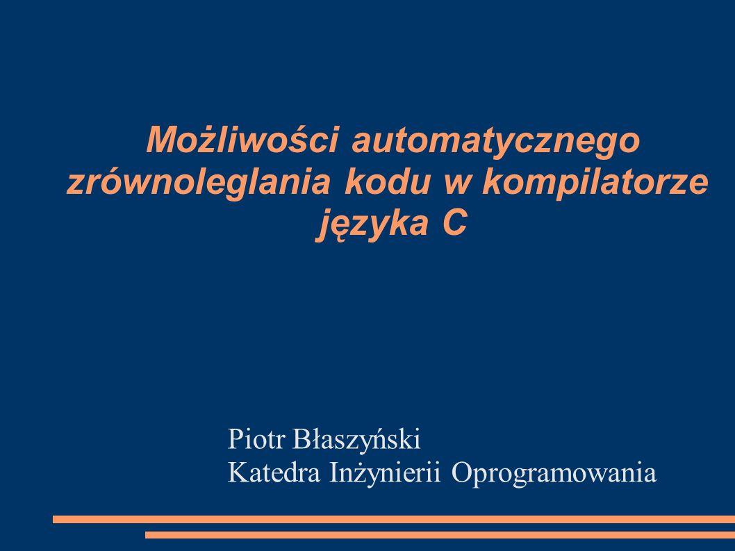 Możliwości automatycznego zrównoleglania kodu w kompilatorze języka C Piotr Błaszyński Katedra Inżynierii Oprogramowania