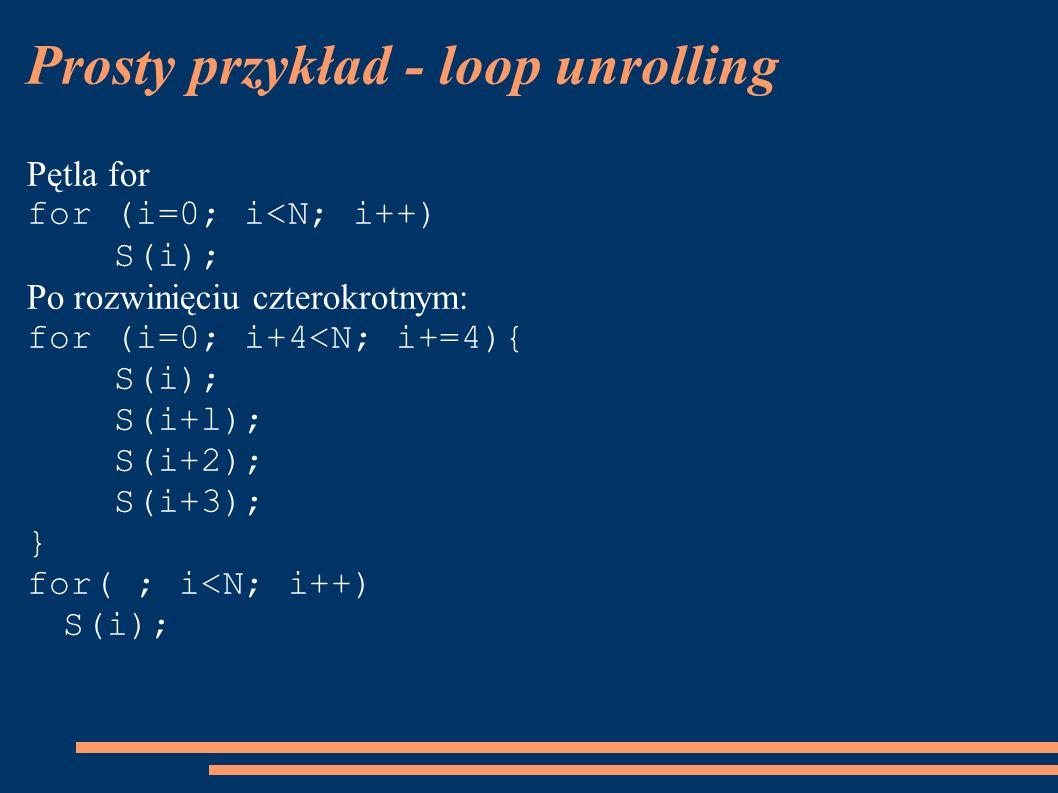 Prosty przykład - loop unrolling Pętla for for (i=0; i<N; i++) S(i); Po rozwinięciu czterokrotnym: for (i=0; i+4<N; i+=4){ S(i); S(i+l); S(i+2); S(i+3); } for( ; i<N; i++) S(i);