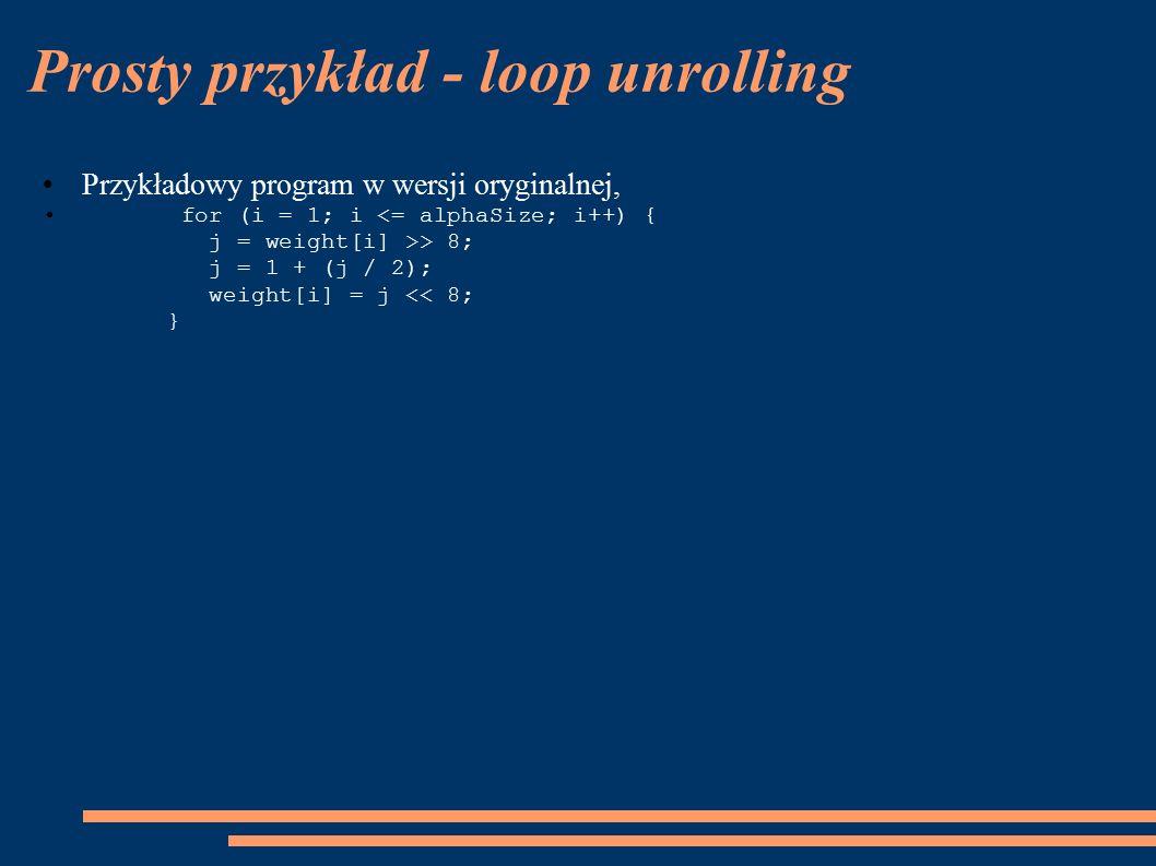 Prosty przykład - loop unrolling Przykładowy program w wersji oryginalnej, for (i = 1; i > 8; j = 1 + (j / 2); weight[i] = j << 8; }