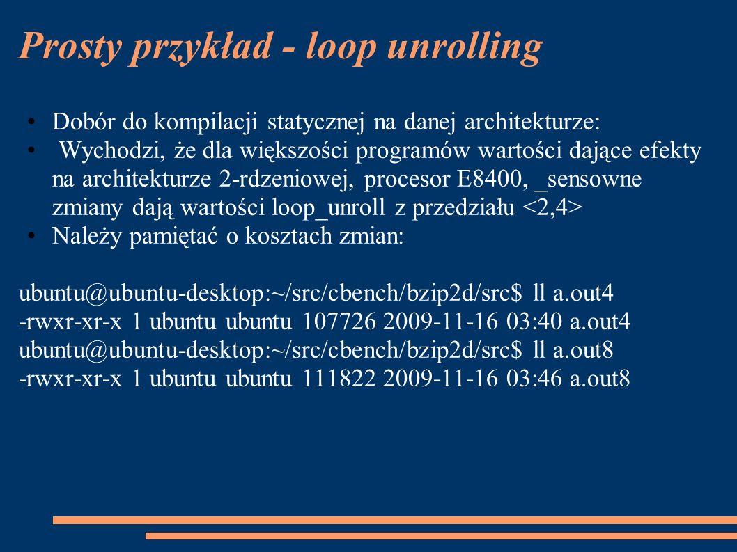 Prosty przykład - loop unrolling Dobór do kompilacji statycznej na danej architekturze: Wychodzi, że dla większości programów wartości dające efekty na architekturze 2-rdzeniowej, procesor E8400, _sensowne zmiany dają wartości loop_unroll z przedziału Należy pamiętać o kosztach zmian: ubuntu@ubuntu-desktop:~/src/cbench/bzip2d/src$ ll a.out4 -rwxr-xr-x 1 ubuntu ubuntu 107726 2009-11-16 03:40 a.out4 ubuntu@ubuntu-desktop:~/src/cbench/bzip2d/src$ ll a.out8 -rwxr-xr-x 1 ubuntu ubuntu 111822 2009-11-16 03:46 a.out8