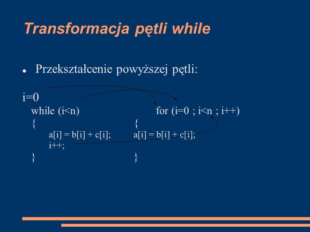 Transformacja pętli while Przekształcenie powyższej pętli: i=0 while (i<n)for (i=0 ; i<n ; i++){a[i] = b[i] + c[i]; i++;}