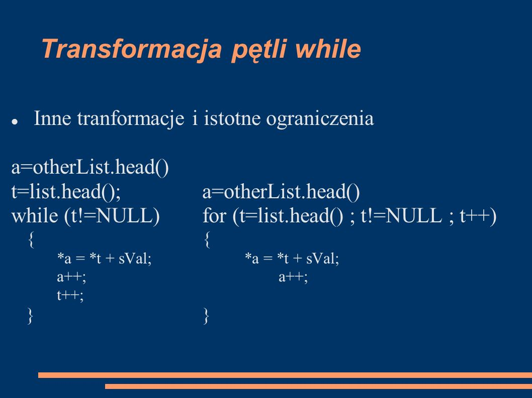 Transformacja pętli while Inne tranformacje i istotne ograniczenia a=otherList.head() t=list.head();a=otherList.head() while (t!=NULL)for (t=list.head