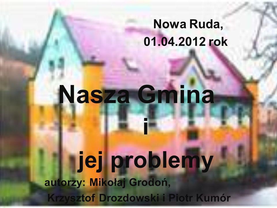 Nowa Ruda, 01.04.2012 rok Nasza Gmina i jej problemy autorzy: Mikołaj Grodoń, Krzysztof Drozdowski i Piotr Kumór