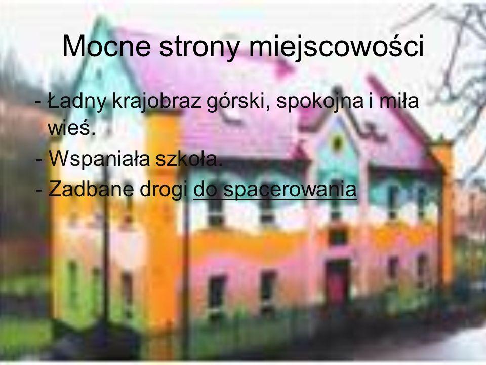 Mocne strony miejscowości - Ładny krajobraz górski, spokojna i miła wieś. - Wspaniała szkoła. - Zadbane drogi do spacerowania
