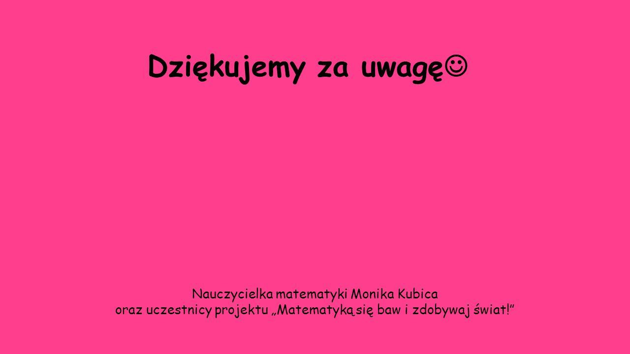 """Dziękujemy za uwagę Nauczycielka matematyki Monika Kubica oraz uczestnicy projektu """"Matematyką się baw i zdobywaj świat!"""""""