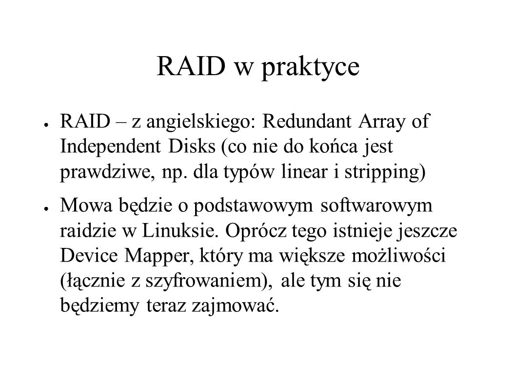 RAID w praktyce ● RAID – z angielskiego: Redundant Array of Independent Disks (co nie do końca jest prawdziwe, np. dla typów linear i stripping) ● Mow