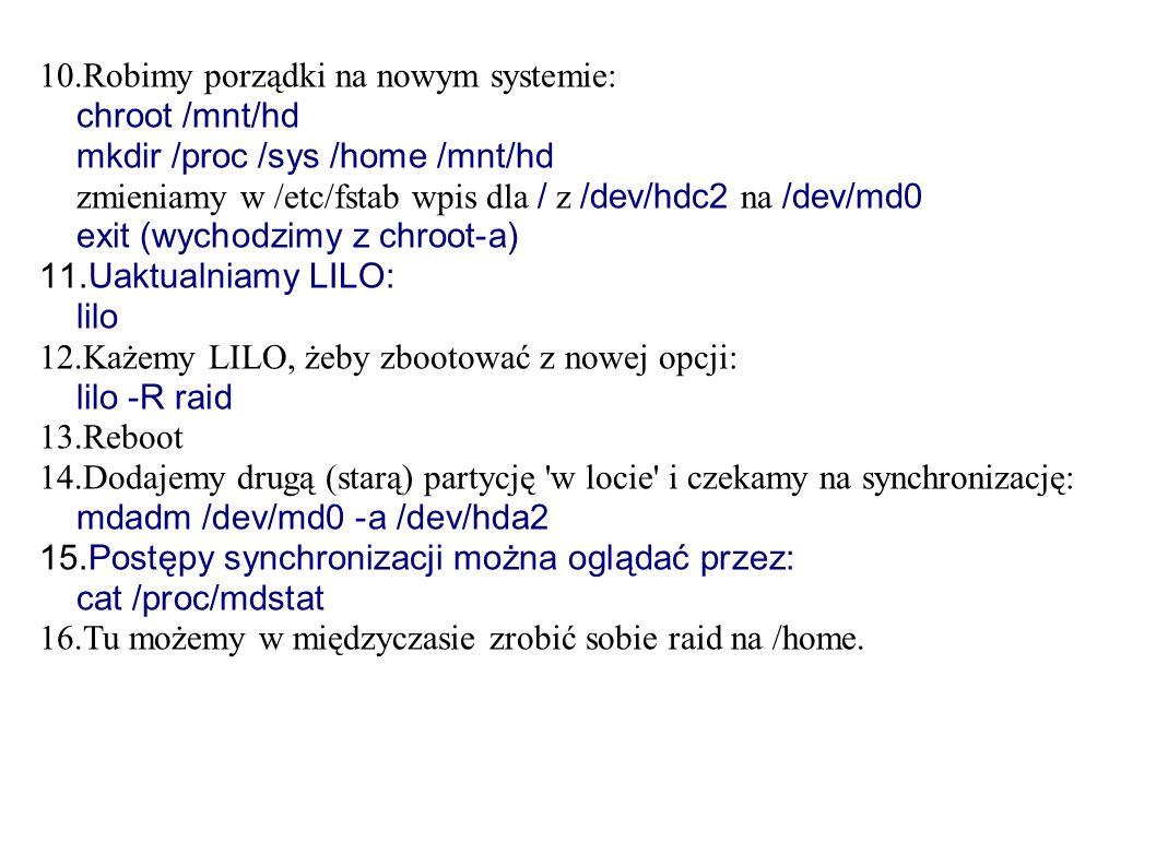 10.Robimy porządki na nowym systemie: chroot /mnt/hd mkdir /proc /sys /home /mnt/hd zmieniamy w /etc/fstab wpis dla / z /dev/hdc2 na /dev/md0 exit (wychodzimy z chroot-a) 11.Uaktualniamy LILO: lilo 12.Każemy LILO, żeby zbootować z nowej opcji: lilo -R raid 13.Reboot 14.Dodajemy drugą (starą) partycję w locie i czekamy na synchronizację: mdadm /dev/md0 -a /dev/hda2 15.Postępy synchronizacji można oglądać przez: cat /proc/mdstat 16.Tu możemy w międzyczasie zrobić sobie raid na /home.