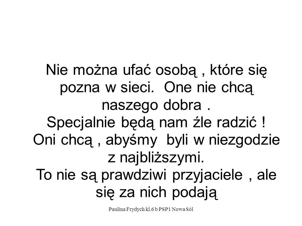 Paulina Frydych kl.6 b PSP1 Nowa Sól Nie można ufać osobą, które się pozna w sieci.