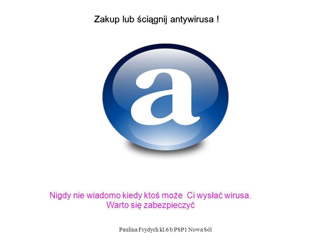 Paulina Frydych kl.6 b PSP1 Nowa Sól Zakup lub ściągnij antywirusa .