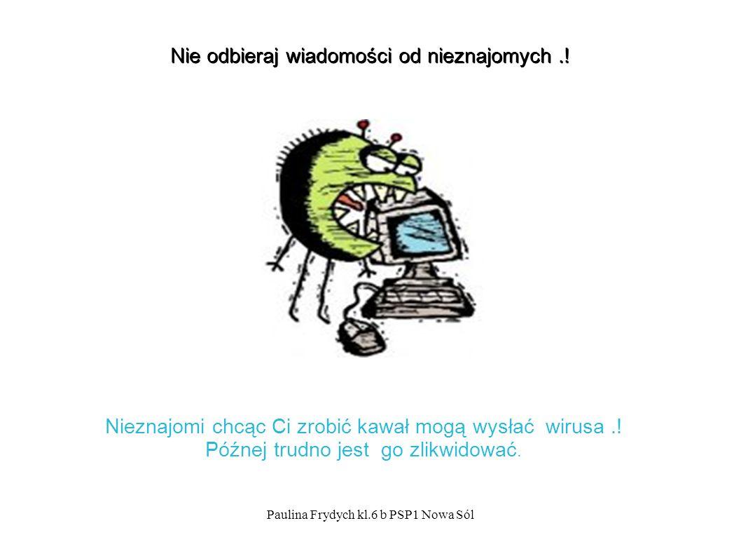 Paulina Frydych kl.6 b PSP1 Nowa Sól Nie odbieraj wiadomości od nieznajomych..
