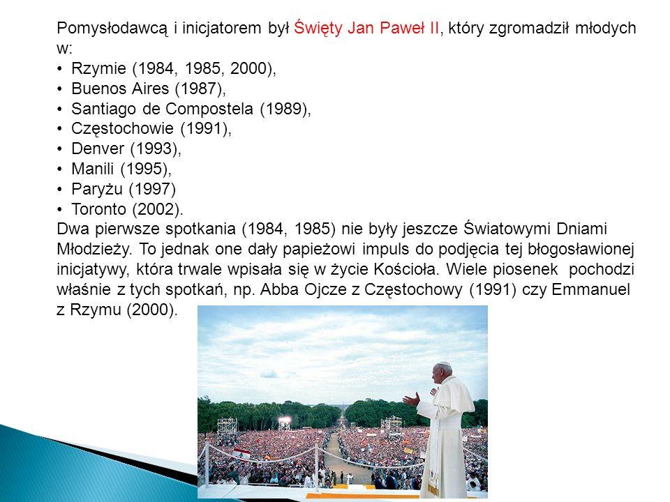 Pomysłodawcą i inicjatorem był Święty Jan Paweł II, który zgromadził młodych w: Rzymie (1984, 1985, 2000), Buenos Aires (1987), Santiago de Compostela (1989), Częstochowie (1991), Denver (1993), Manili (1995), Paryżu (1997) Toronto (2002).