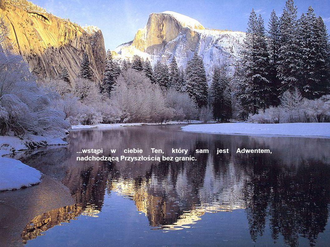 ...wstąpi w ciebie Ten, który sam jest Adwentem, nadchodzącą Przyszłością bez granic.