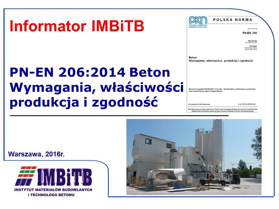PN-EN 206:2014 Beton Wymagania, właściwości produkcja i zgodność Warszawa, 2016r. Informator IMBiTB