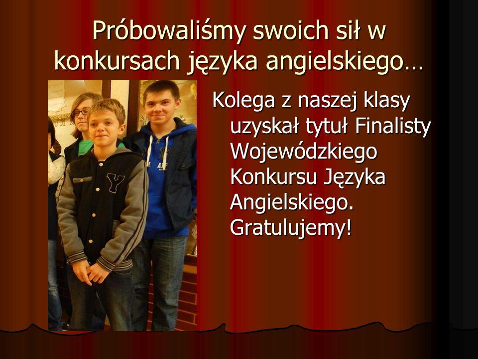 Próbowaliśmy swoich sił w konkursach języka angielskiego… Kolega z naszej klasy uzyskał tytuł Finalisty Wojewódzkiego Konkursu Języka Angielskiego.