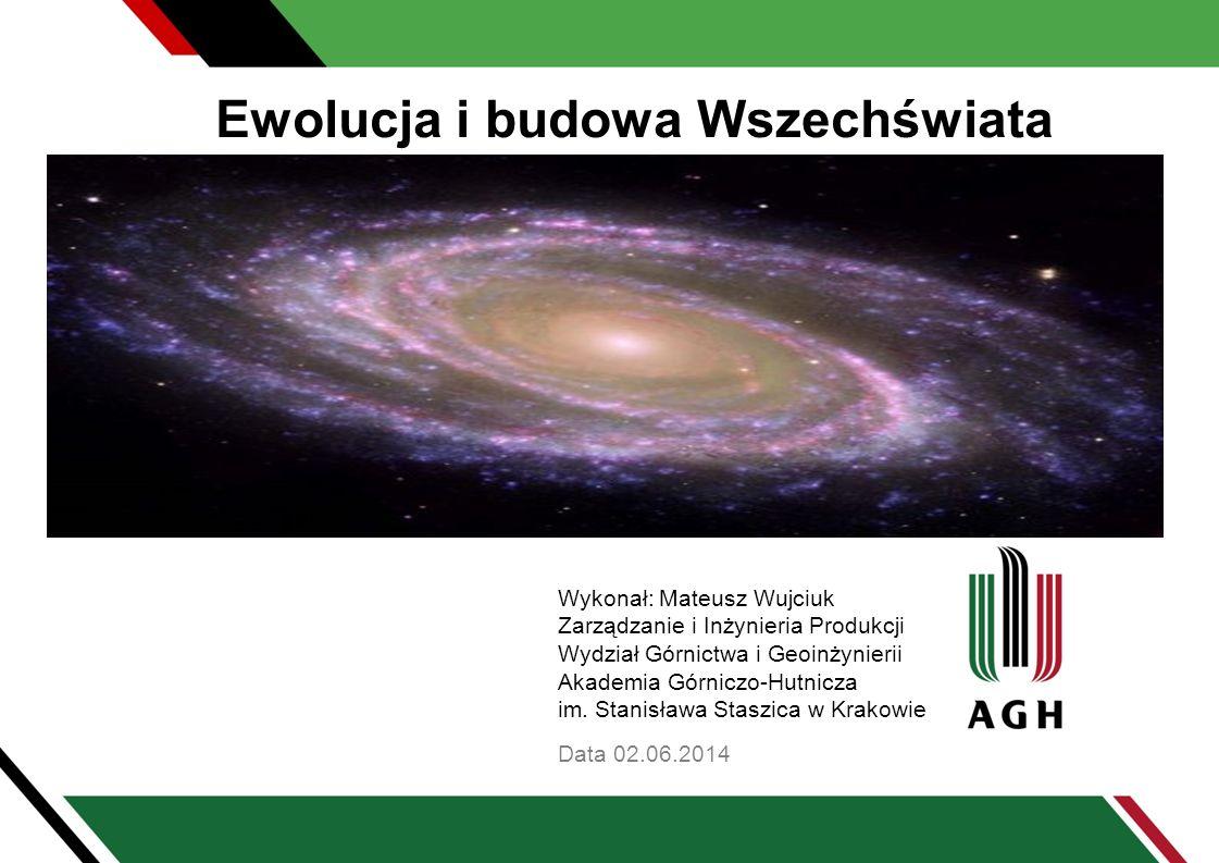 Ewolucja i budowa Wszechświata Data 02.06.2014 Wykonał: Mateusz Wujciuk Zarządzanie i Inżynieria Produkcji Wydział Górnictwa i Geoinżynierii Akademia