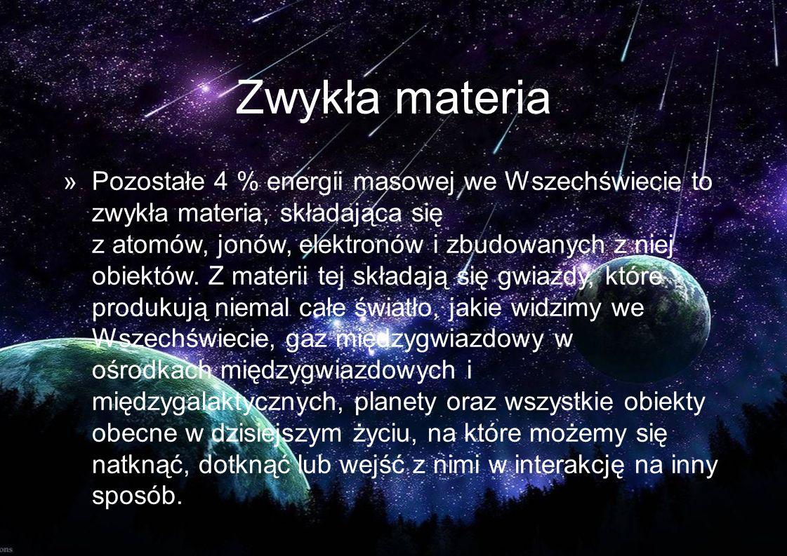 Zwykła materia »Pozostałe 4 % energii masowej we Wszechświecie to zwykła materia, składająca się z atomów, jonów, elektronów i zbudowanych z niej obie