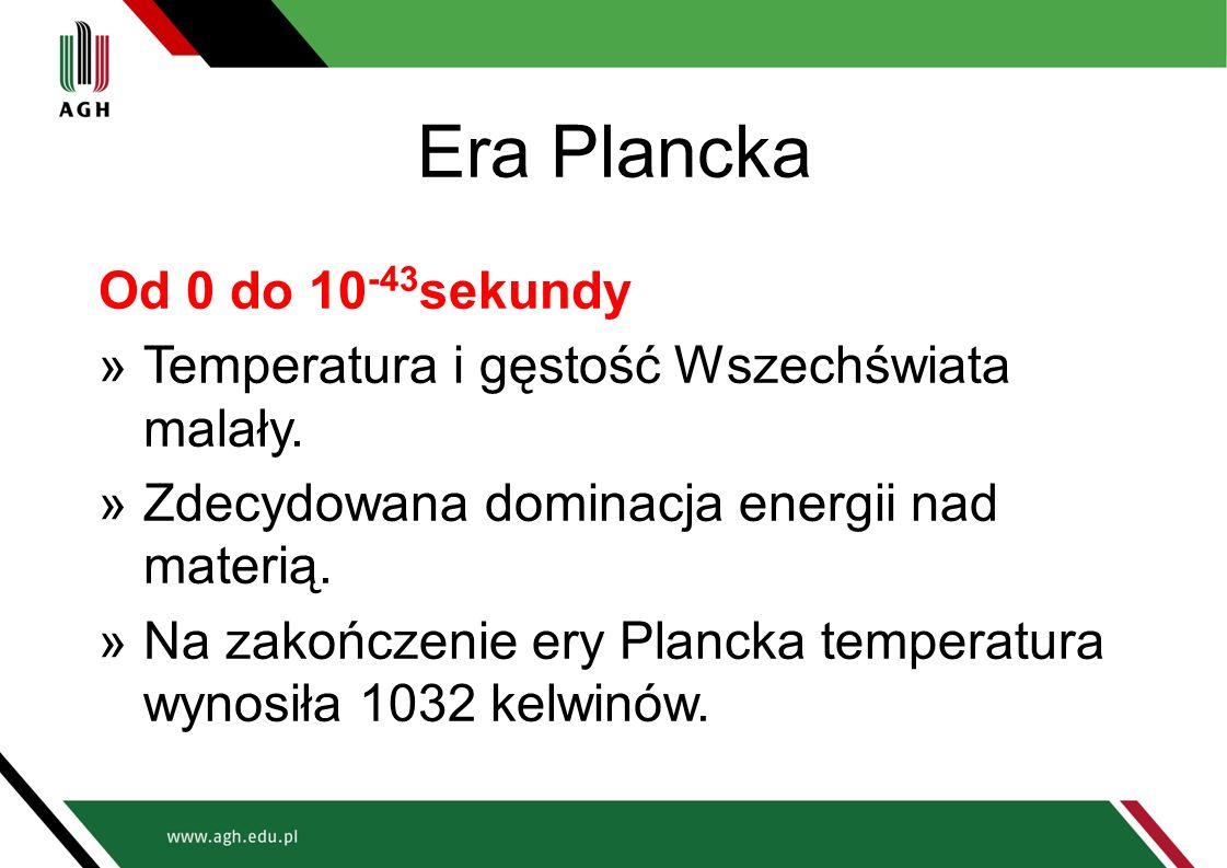 Era Plancka Od 0 do 10 -43 sekundy »Temperatura i gęstość Wszechświata malały. »Zdecydowana dominacja energii nad materią. »Na zakończenie ery Plancka