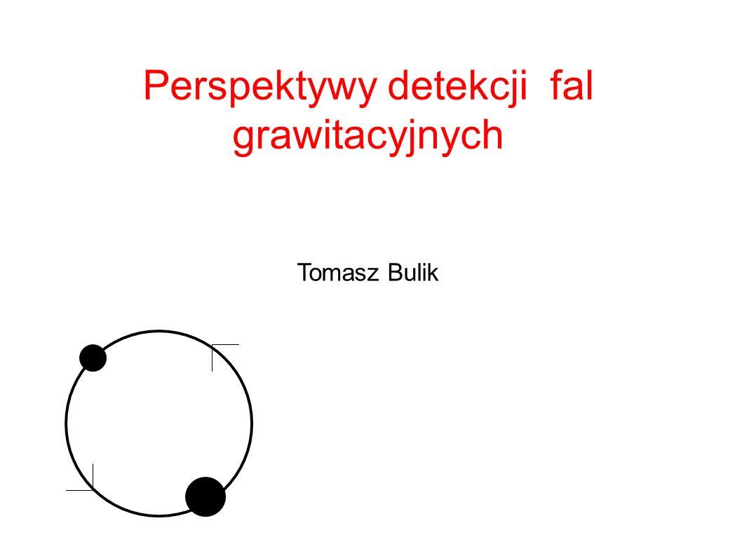 Perspektywy detekcji fal grawitacyjnych Tomasz Bulik