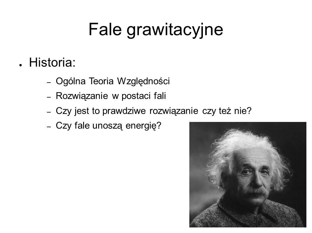 Fale grawitacyjne ● Historia: – Ogólna Teoria Względności – Rozwiązanie w postaci fali – Czy jest to prawdziwe rozwiązanie czy też nie.