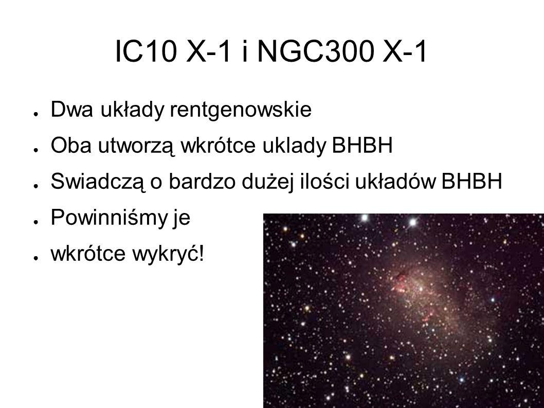 IC10 X-1 i NGC300 X-1 ● Dwa układy rentgenowskie ● Oba utworzą wkrótce uklady BHBH ● Swiadczą o bardzo dużej ilości układów BHBH ● Powinniśmy je ● wkrótce wykryć!
